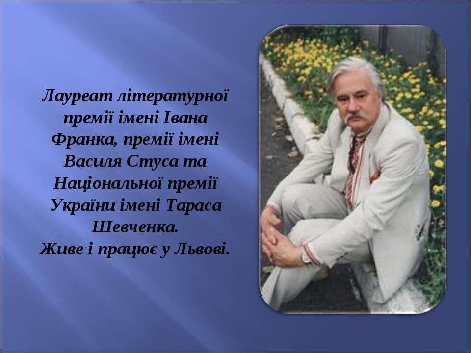 Лауреат літературної премії імені Івана Франка, премії імені Василя Стуса та ...