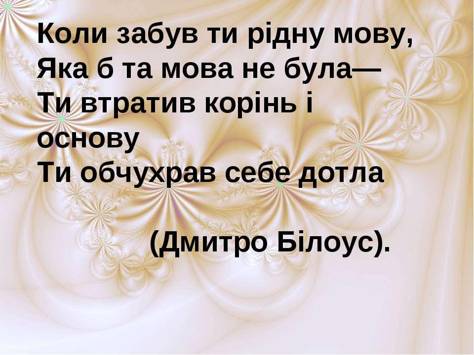 Коли забув ти рідну мову, Яка б та мова не була— Ти втратив корінь і основу ...