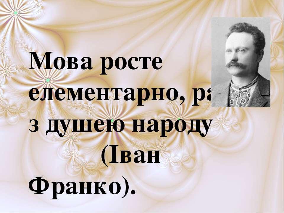 Мова росте елементарно, разом з душею народу (Іван Франко).