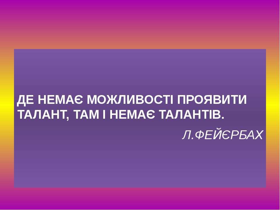ДЕ НЕМАЄ МОЖЛИВОСТІ ПРОЯВИТИ ТАЛАНТ, ТАМ І НЕМАЄ ТАЛАНТІВ. Л.ФЕЙЄРБАХ