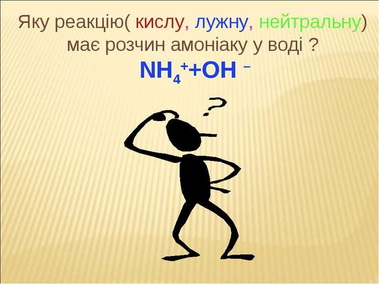 Яку реакцію( кислу, лужну, нейтральну) має розчин амоніаку у воді ? NH4++OH –