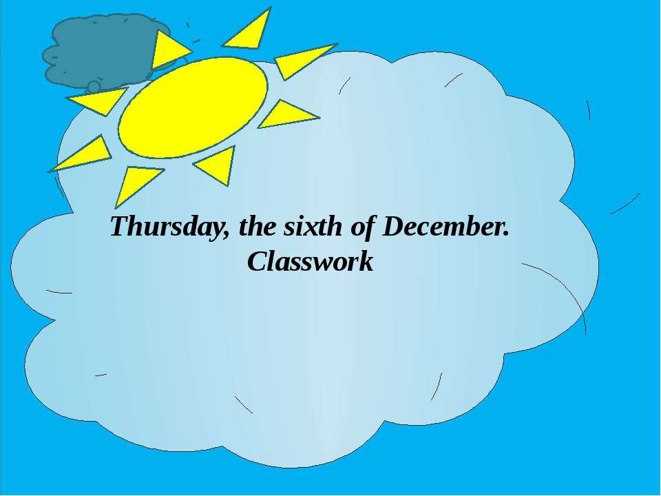 Thursday, the sixth of December. Classwork