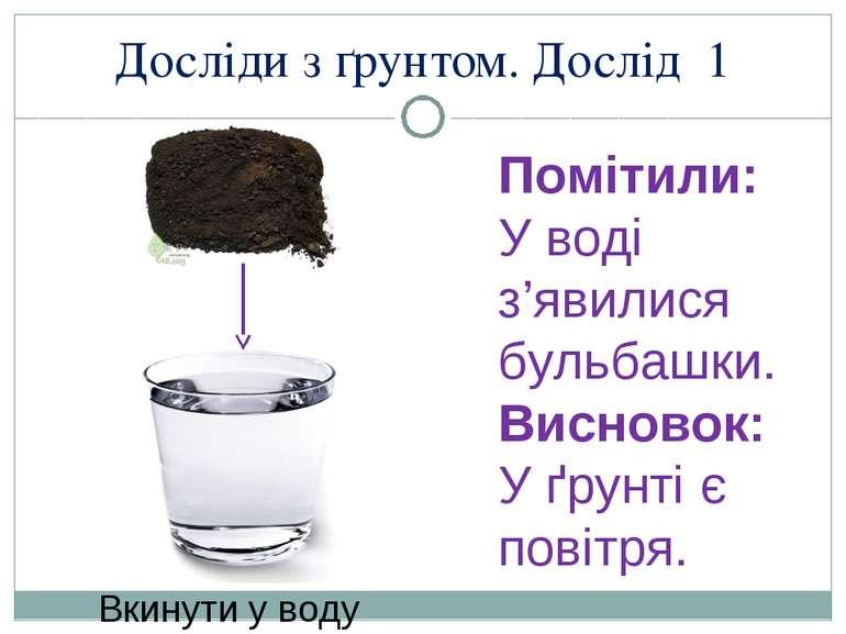 Досліди з ґрунтом. Дослід 1 Помітили: У воді з'явилися бульбашки. Висновок: У...