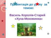 Презентація до уроку за темою: Василь Королів-Старий «Хуха-Моховинка»