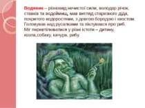 Водяник – різновид нечистої сили, володар річок, ставків та водоймищ, мав виг...
