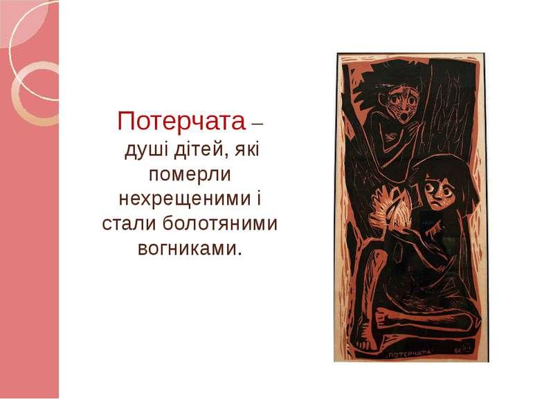 Потерчата – душі дітей, які померли нехрещеними і стали болотяними вогниками.