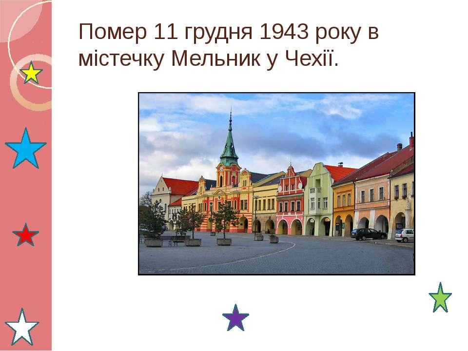 Помер 11 грудня 1943 року в містечку Мельник у Чехії.