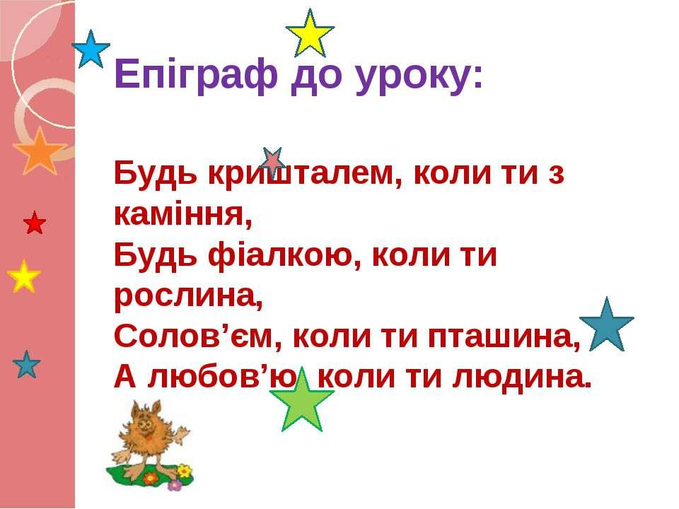 Епіграф до уроку: Будь кришталем, коли ти з каміння, Будь фіалкою, коли ти ро...