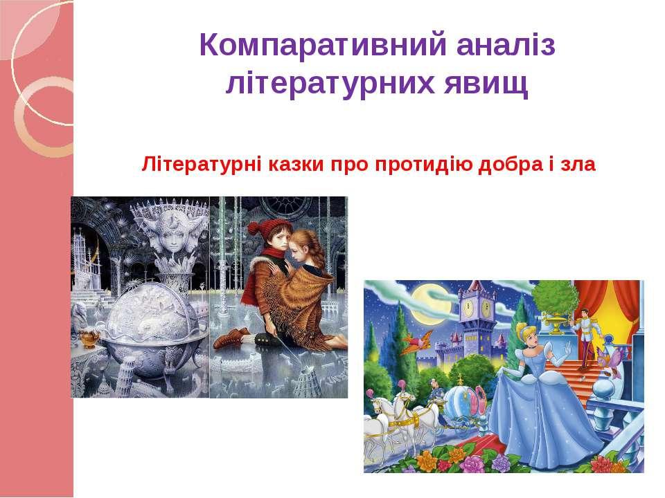 Компаративний аналіз літературних явищ Літературні казки про протидію добра і...
