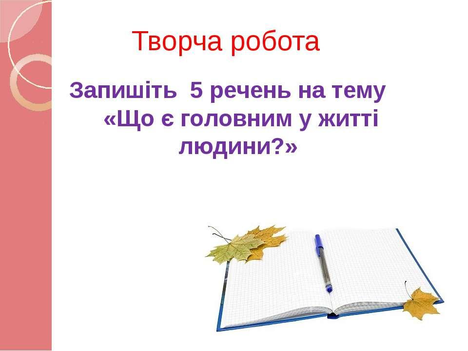 Творча робота Запишіть 5 речень на тему «Що є головним у житті людини?»