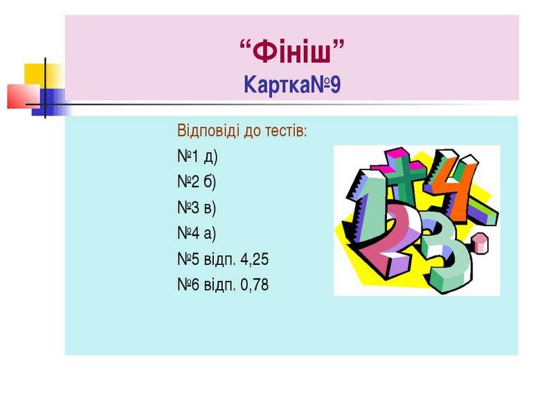 """""""Фініш"""" Картка№9 Відповіді до тестів: №1 д) №2 б) №3 в) №4 а) №5 відп. 4,25 №..."""