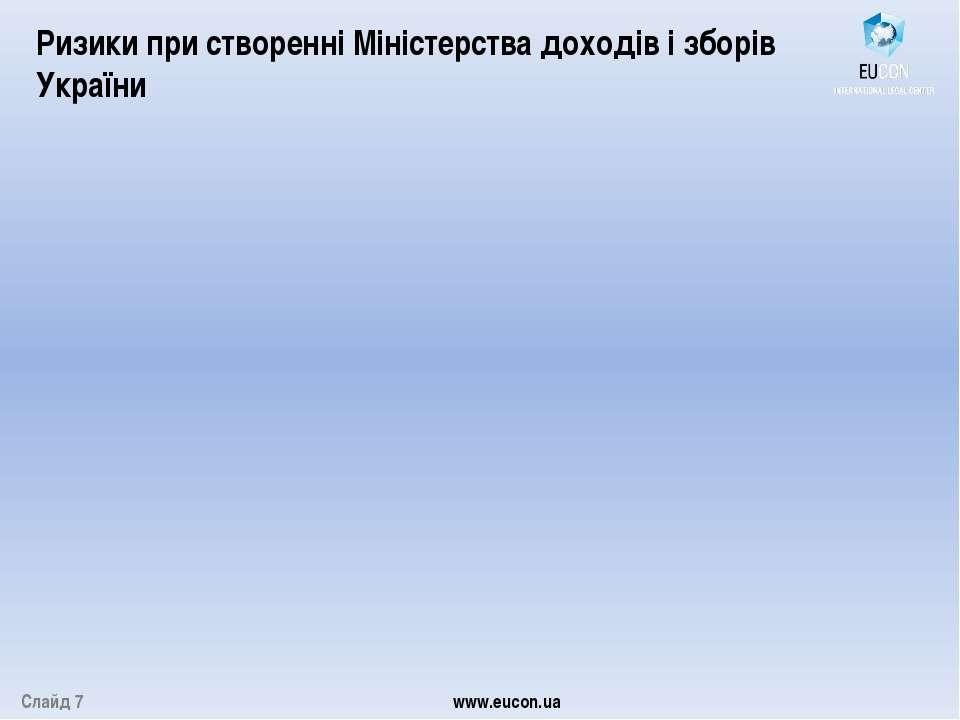 Слайд 7 www.eucon.ua Ризики при створенні Міністерства доходів і зборів України