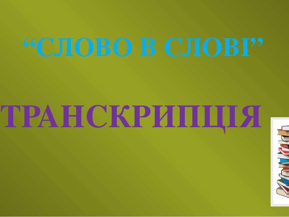 """""""СЛОВО В СЛОВІ"""" ТРАНСКРИПЦІЯ"""