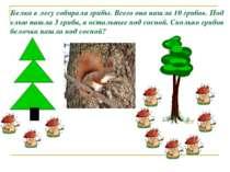Белка в лесу собирала грибы. Всего она нашла 10 грибов. Под елью нашла 3 гриб...