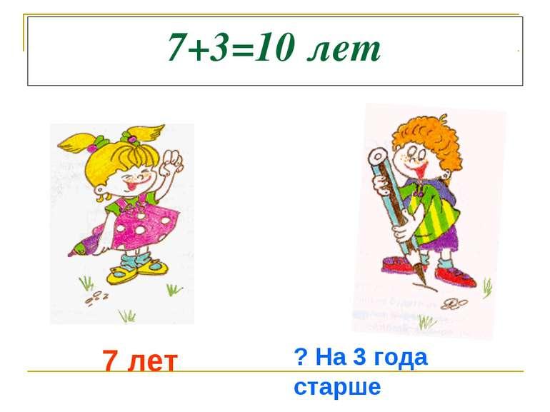7+3=10 лет 7 лет ? На 3 года старше
