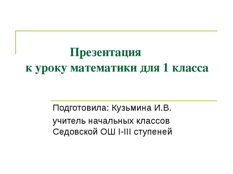 Презентация к уроку математики для 1 класса Подготовила: Кузьмина И.В. учител...
