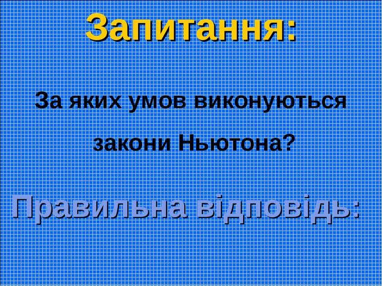 Запитання: За яких умов виконуються закони Ньютона? Правильна відповідь: