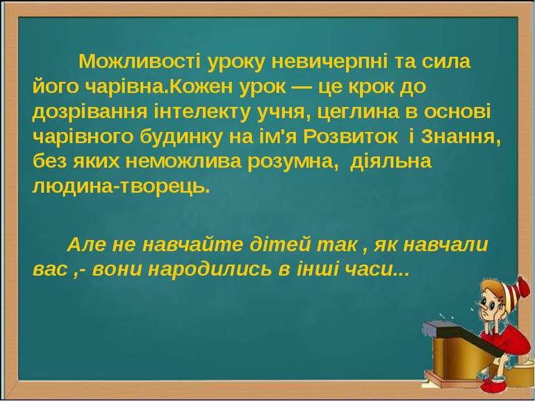 Можливості уроку невичерпні та сила його чарівна.Кожен урок — це крок до дозр...