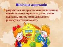 Шкільна адаптація розуміється як пристосування дитини до нової системи соціал...