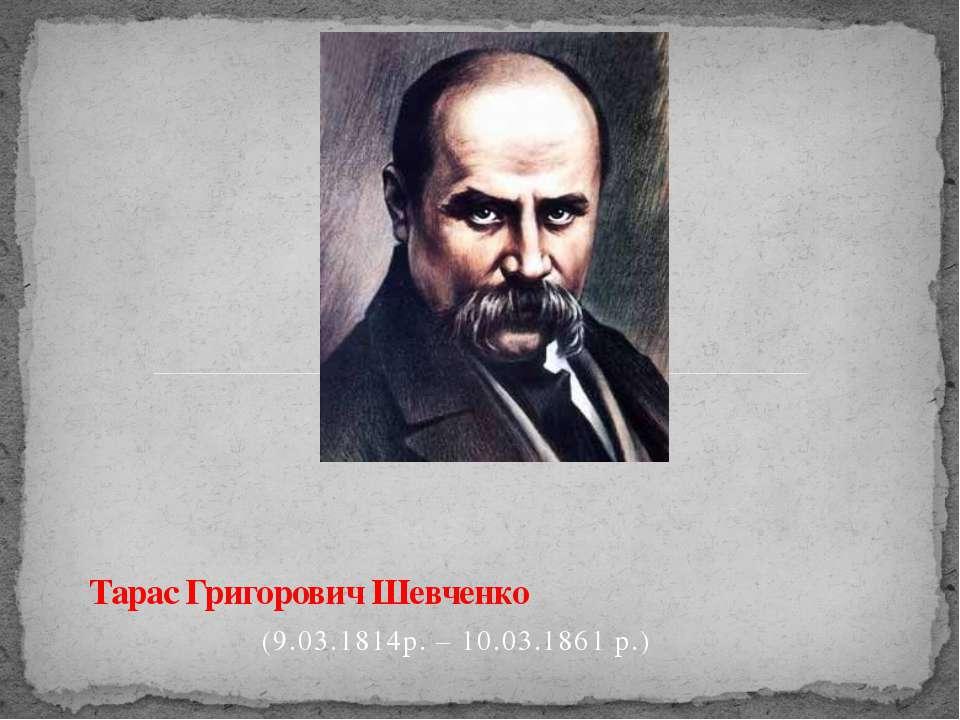 (9.03.1814р. – 10.03.1861 р.) Тарас Григорович Шевченко