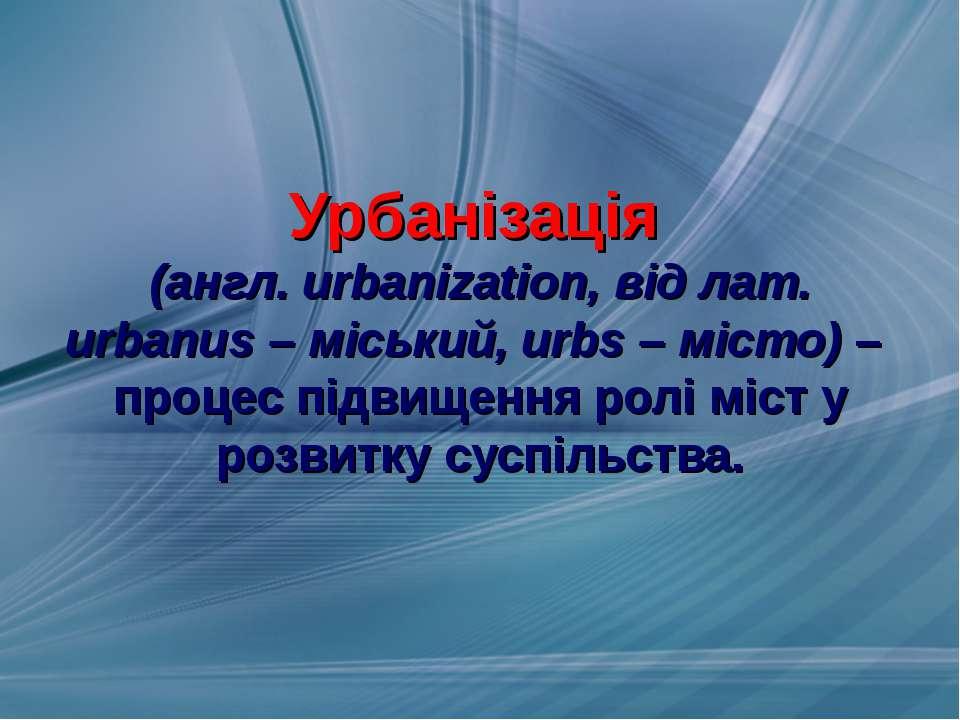 Урбанізація (англ. urbanization, від лат. urbanus – міський, urbs – місто) – ...