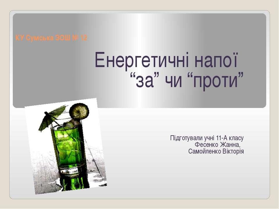 """КУ Сумська ЗОШ № 12 Енергетичні напої """"за"""" чи """"проти"""" Підготували учні 11-А к..."""