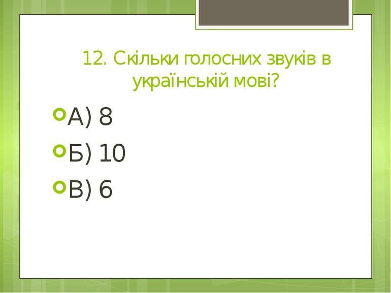 12. Скільки голосних звуків в українській мові? А) 8 Б) 10 В) 6