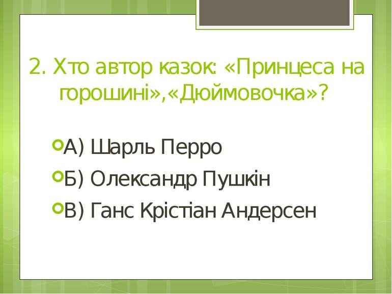 2. Хто автор казок: «Принцеса на горошині»,«Дюймовочка»? А) Шарль Перро Б) Ол...