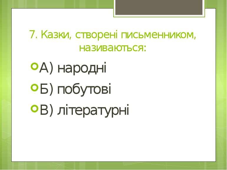 7. Казки, створені письменником, називаються: А) народні Б) побутові В) літер...