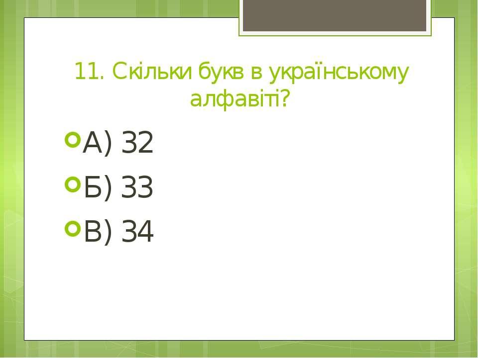 11. Скільки букв в українському алфавіті? А) 32 Б) 33 В) 34