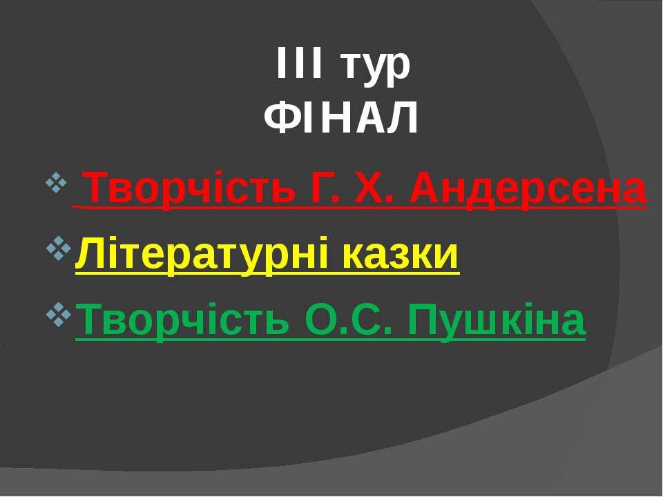 ІІІ тур ФІНАЛ Творчість Г. Х. Андерсена Літературні казки Творчість О.С. Пушкіна
