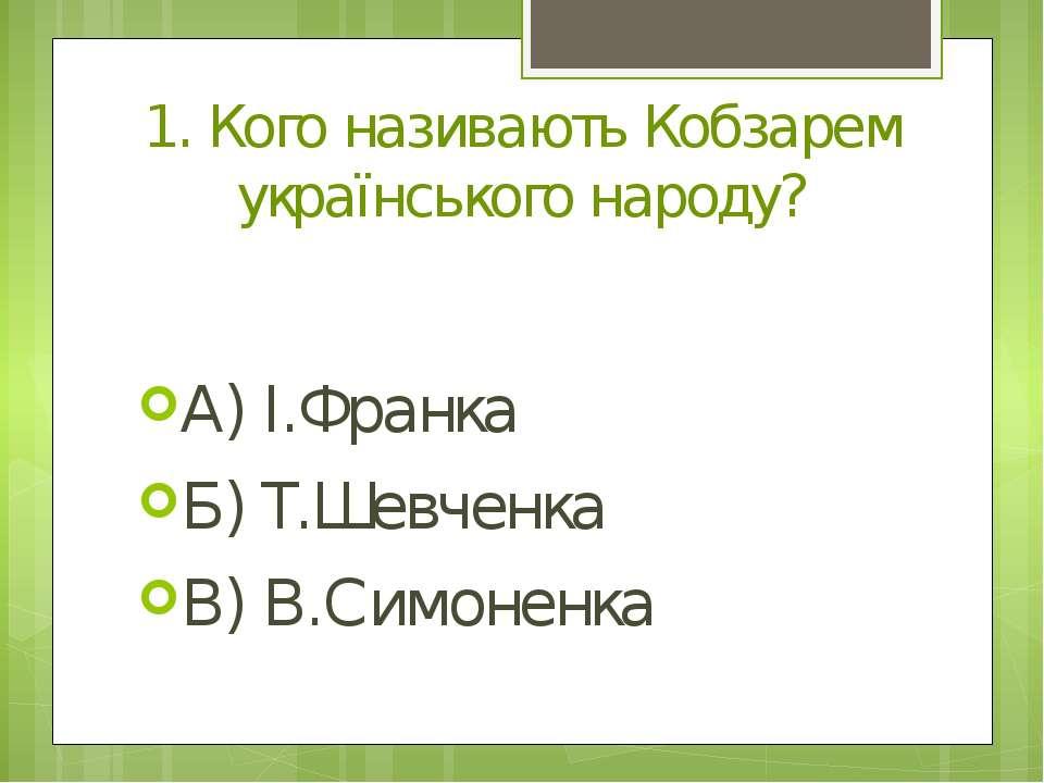 1. Кого називають Кобзарем українського народу? А) І.Франка Б) Т.Шевченка В) ...