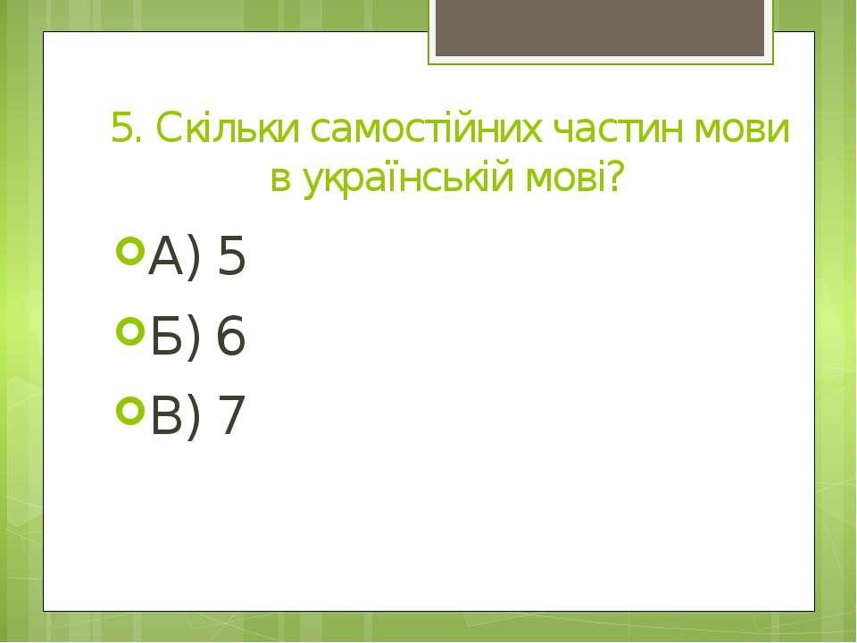 5. Скільки самостійних частин мови в українській мові? А) 5 Б) 6 В) 7