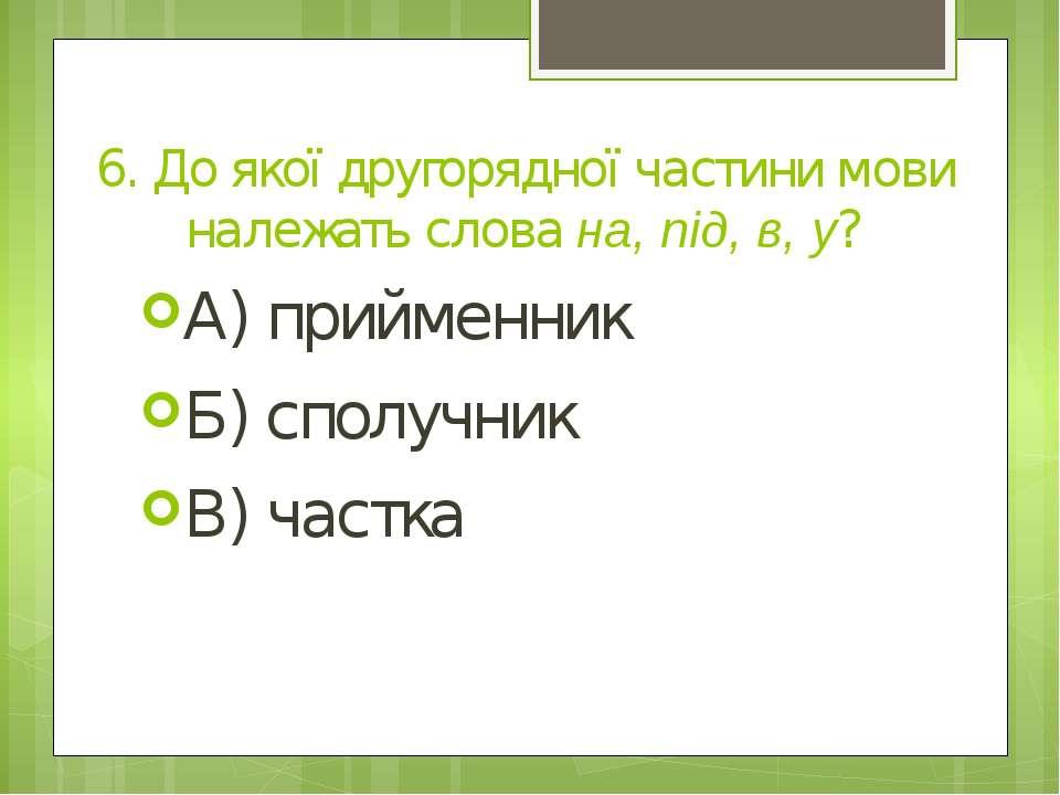 6. До якої другорядної частини мови належать слова на, під, в, у? А) прийменн...