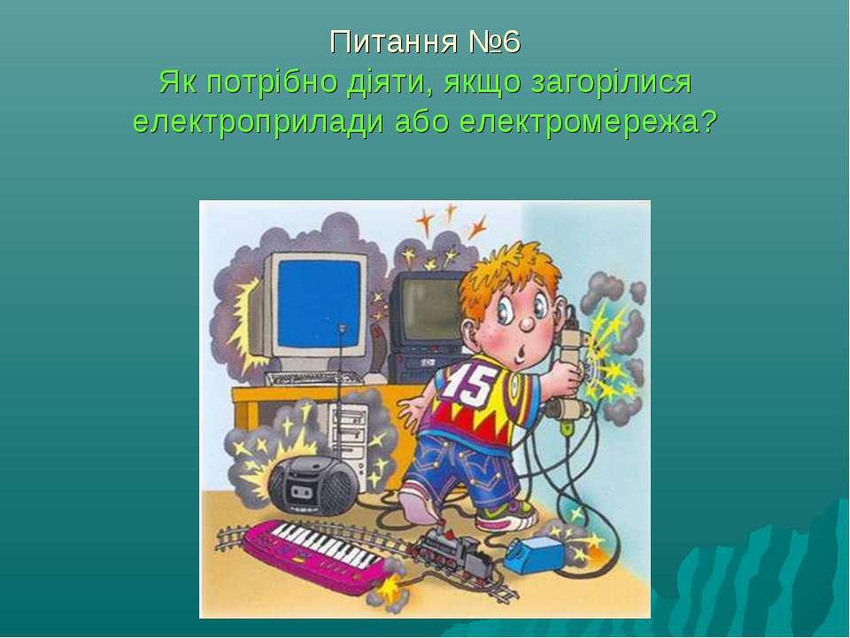 Питання №6 Як потрібно діяти, якщо загорілися електроприлади або електромережа?