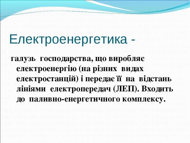 Електроенергетика - галузь господарства, що виробляє електроенергію (на різни...