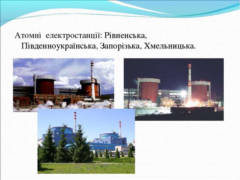 Атомні електростанції: Рівненська, Південноукраїнська, Запорізька, Хмельницька.