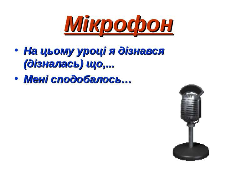 Мікрофон На цьому уроці я дізнався (дізналась) що,... Мені сподобалось…