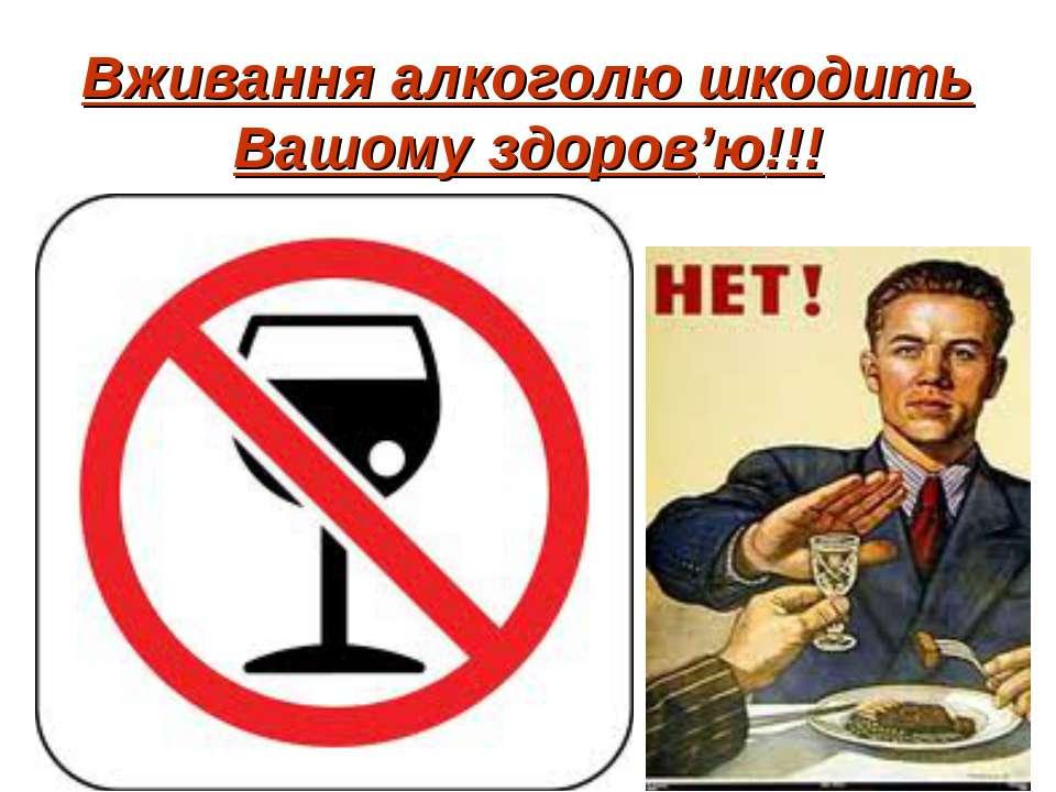 Вживання алкоголю шкодить Вашому здоров'ю!!!