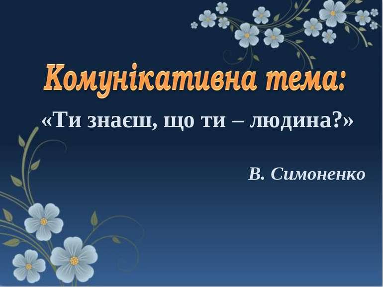 В. Симоненко «Ти знаєш, що ти – людина?»