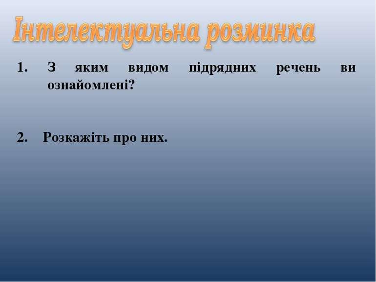 З яким видом підрядних речень ви ознайомлені? 2. Розкажіть про них.