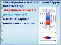 За напрямок магнітного поля беруть напрямок від південного полюса S до північ...