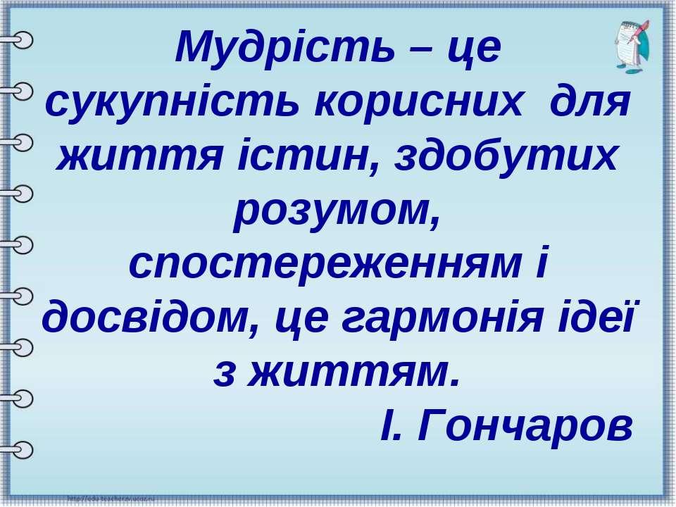 Мудрість – це сукупність корисних для життя істин, здобутих розумом, спостере...