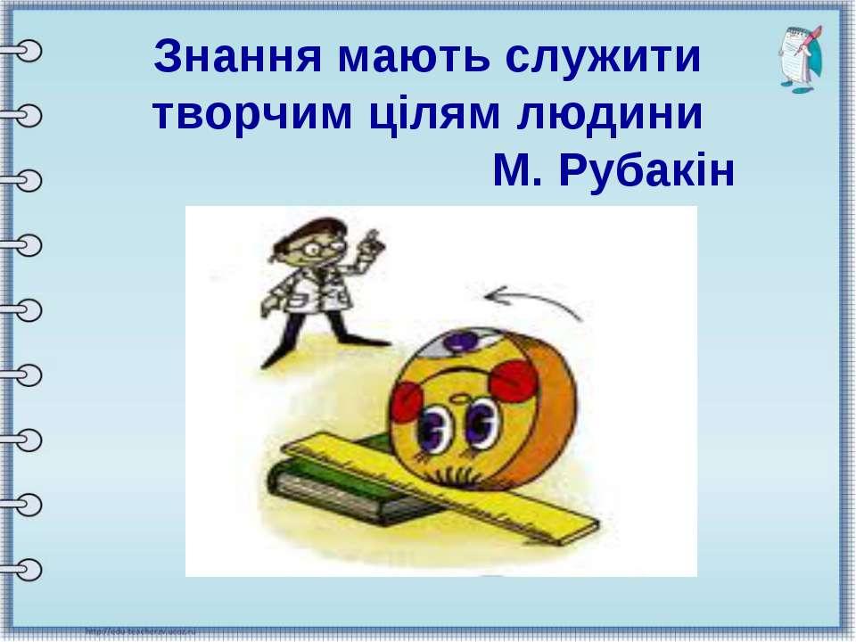 Знання мають служити творчим цілям людини М. Рубакін