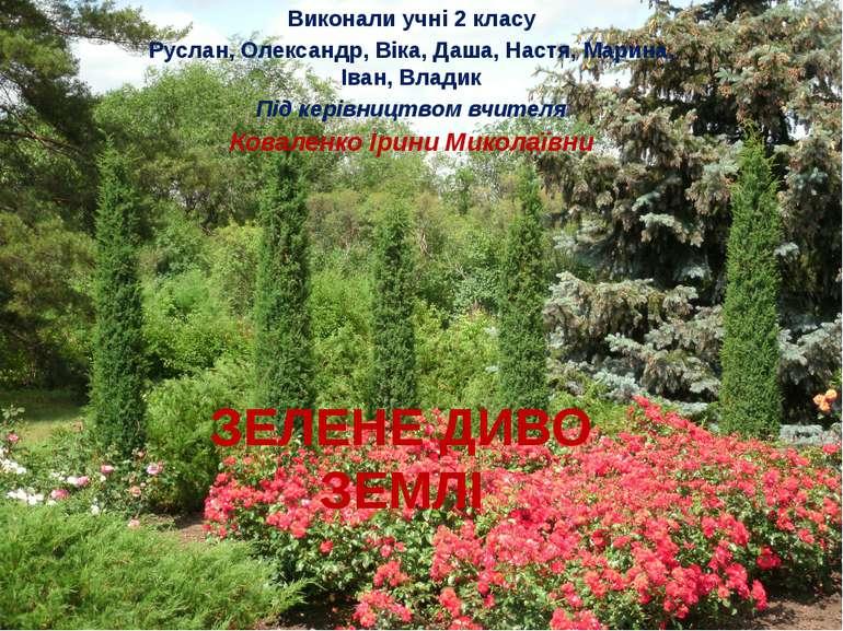 ЗЕЛЕНЕ ДИВО ЗЕМЛІ Виконали учні 2 класу Руслан, Олександр, Віка, Даша, Настя,...