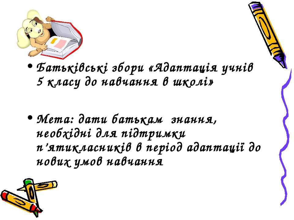 Батьківські збори «Адаптація учнів 5 класу до навчання в школі» Мета: дати ба...