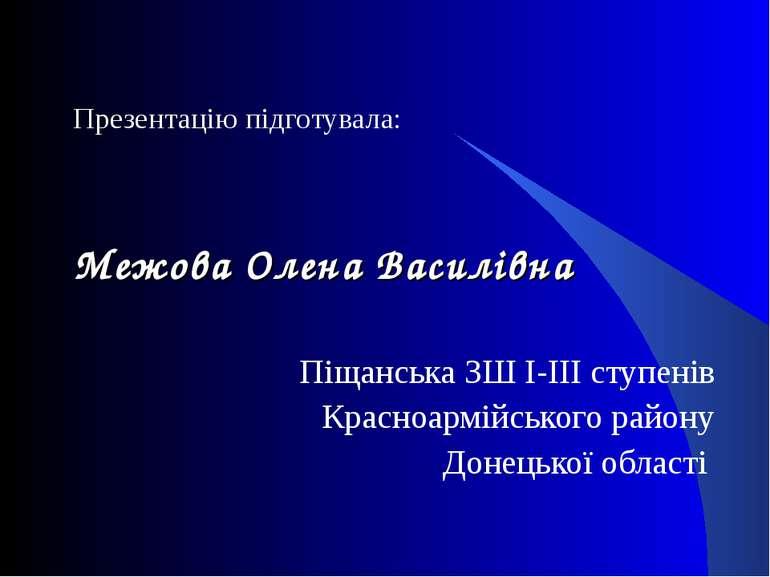 Презентацію підготувала: Межова Олена Василівна Піщанська ЗШ І-ІІІ ступенів К...