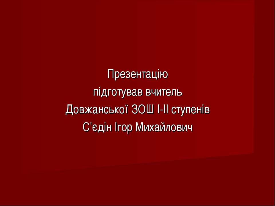 Презентацію підготував вчитель Довжанської ЗОШ І-ІІ ступенів С'єдін Ігор Миха...