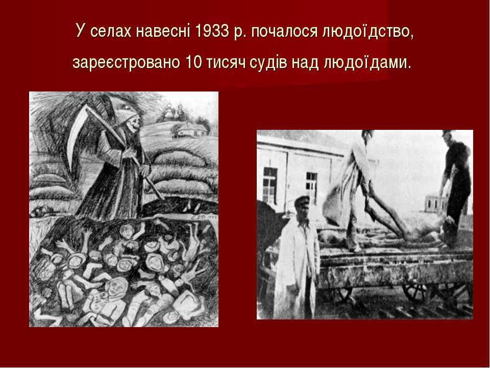 У селах навесні 1933 р. почалося людоїдство, зареєстровано 10 тисяч судів над...