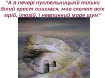 """""""А в печері пустельницькій тільки білий хрест лишився, мов скелет всіх мрій, ..."""